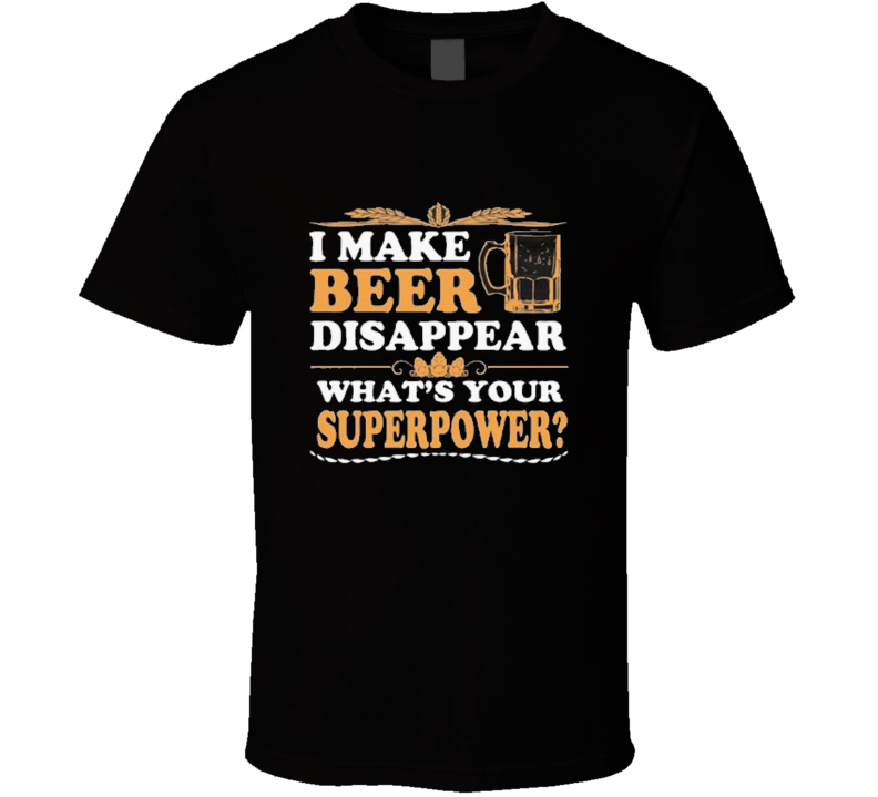 I make beer disappear Beer Superpower  T Shirt