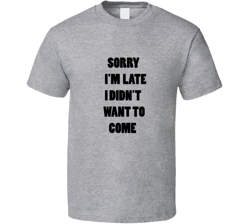 Sorry I Am Late I Didnt Want To Come  T-shirt