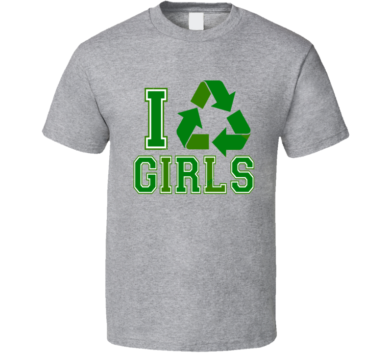 I recycle girls Recycle Girls  T Shirt
