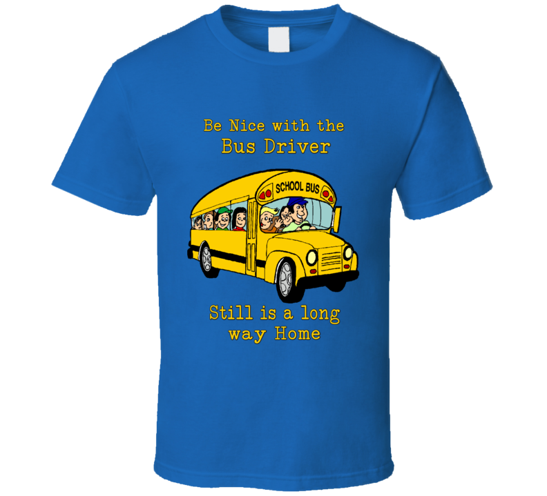 Be Nice With Bus Driver Still  Is A Long Way Home School Bus T Shirt