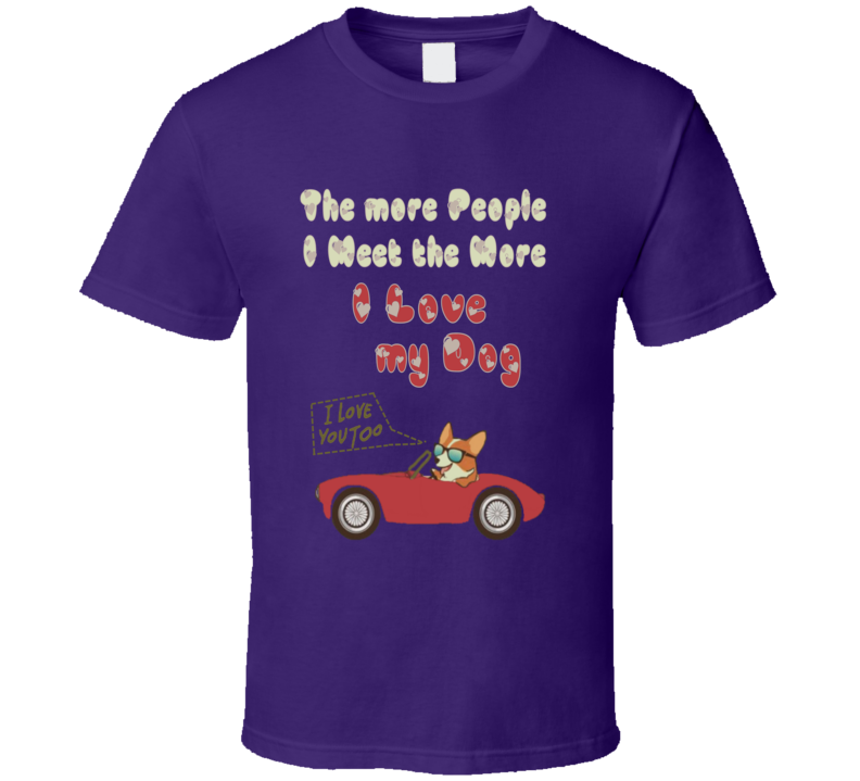 The more People I Meet the more I Love my Dog I love you Car T Shirt