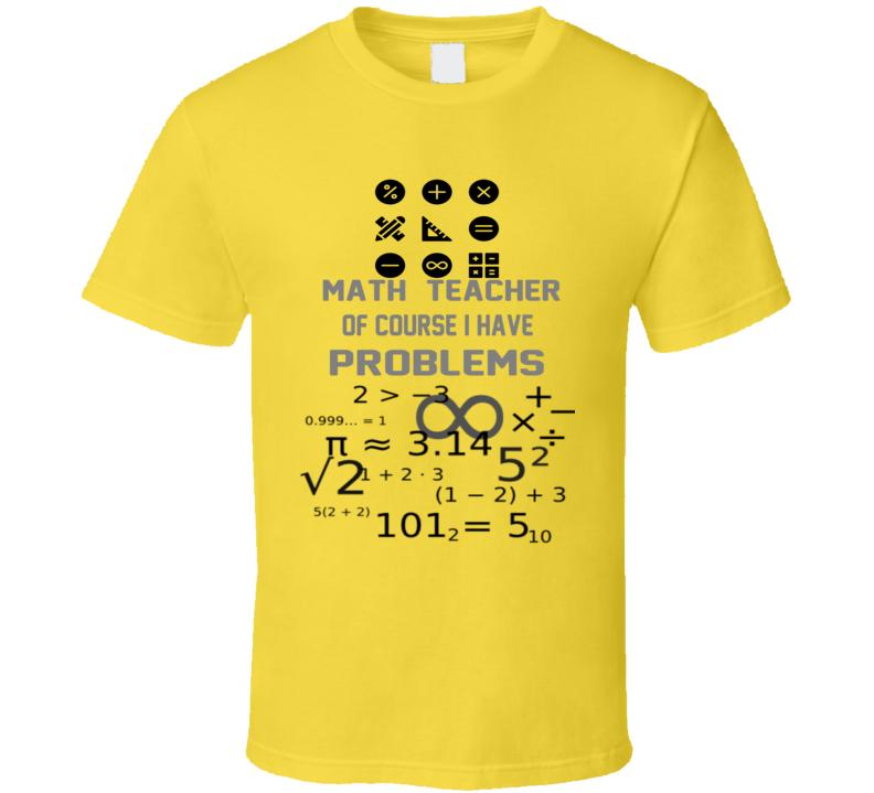 Math Teacher of course I have Problems  T Shirt