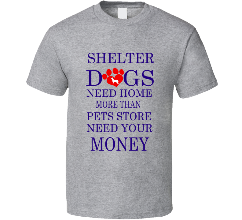 Shelter Dogs Need Home more than Pets Store Need your Money Pet Dog T Shirt