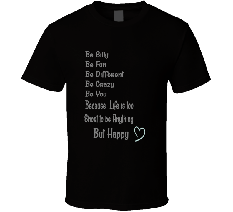 Be Silly Fun Different Crazy Be you Life is short Be Happy T Shirt
