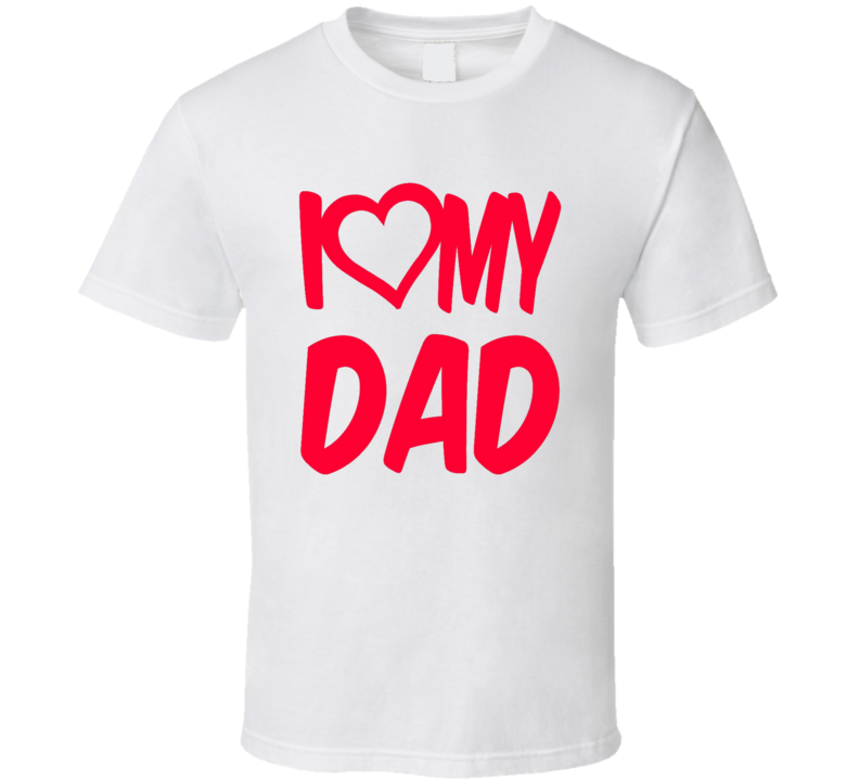 I Love My Dad Happy Father s Day T Shirt