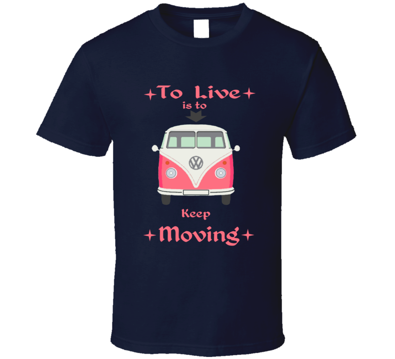 To Live Is To Keep Moving Volkswagen Mini Van T Shirt