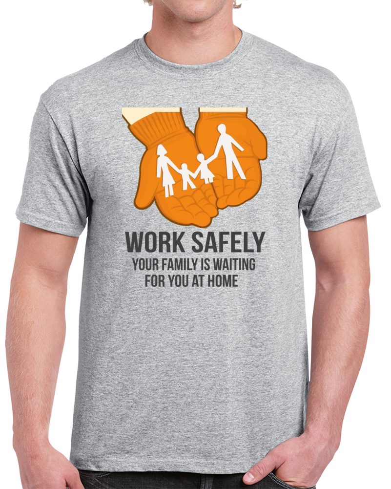 Work Safely Your Family Is Waiting For You At Home Safety Work T Shirt