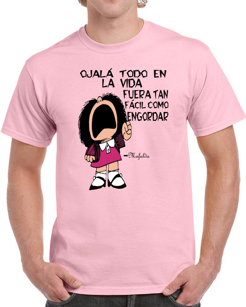 Mafalda Ojala Todo En La Vida Fuera Tan Facil Como Engordar T Shirt