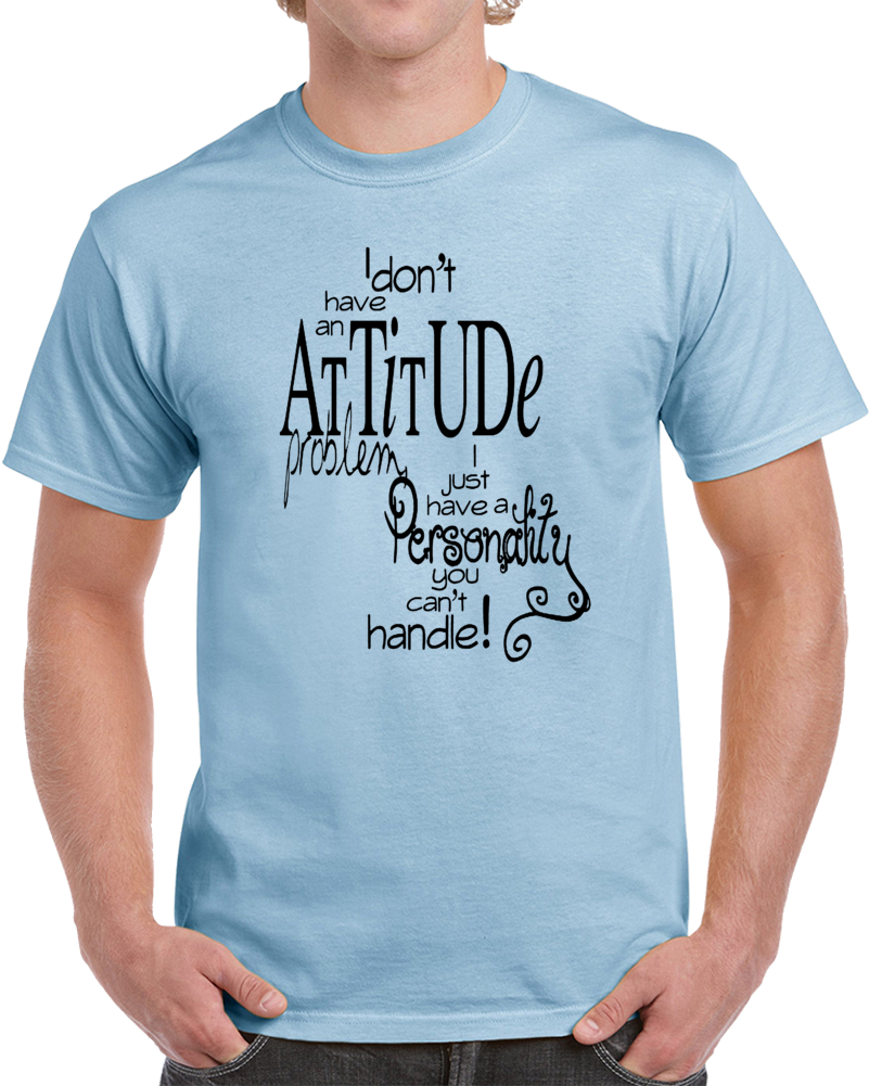 I Dont Have An Attitude Problem I Just Have A Personality You Can't Handle                      T Shirt