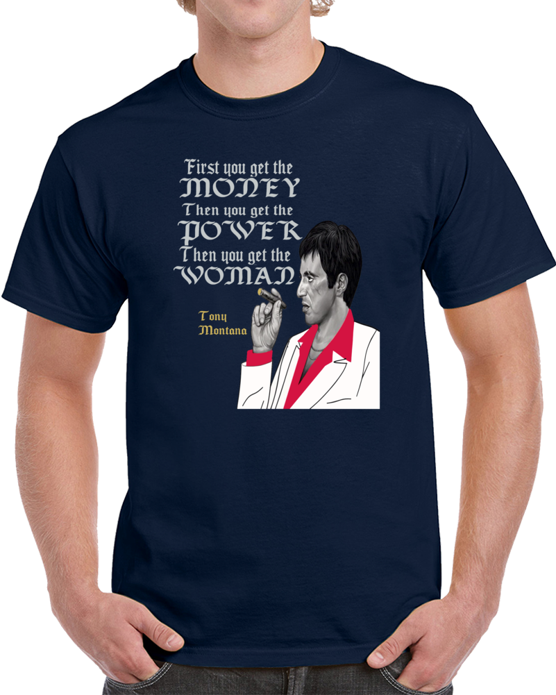 First You Get The Money Then You Get The Power Then You Get The Woman Al Pacino Tony Montana Scar Face  T Shirt