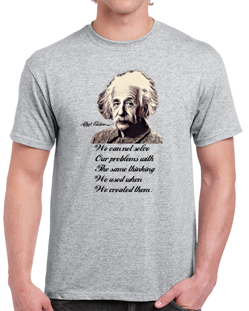 Albert Einsten We Can Not Solve Our Problems With The Sasame Thinking We Used When We Created Them             T Shirt
