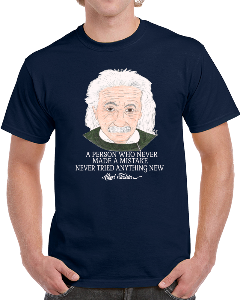 Albert Einsten A Person Who Never Made A Mistake Never Tried Anything New  T Shirt