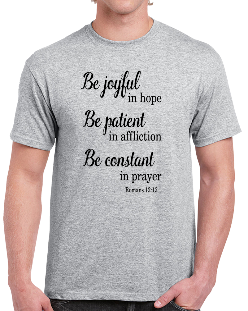 Be Joyful In Hope Be Patient In Affliion Be Constant In Prayer Roman 12 12  T Shirt
