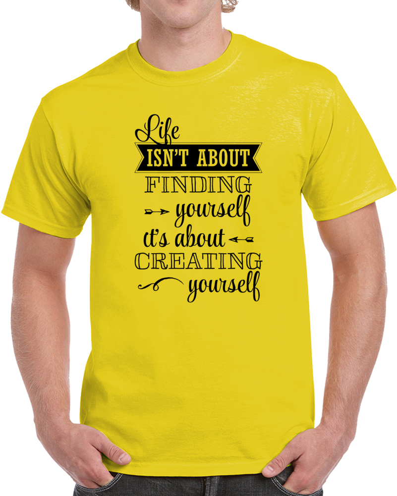 Life Isn't About Finding Yourself It's About Creating Yourself  T Shirt