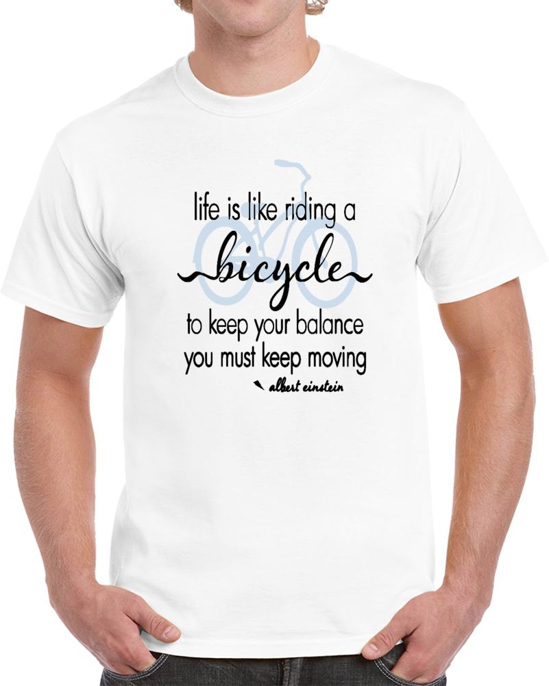 Life Is Like Riding A Bicycle To Keep Your Balance You Must Keep Moving Albert Einstein  T Shirt
