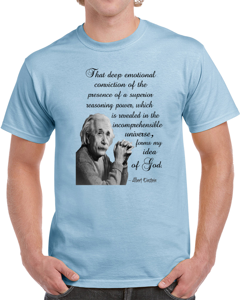 That Deep Emotional Conviction Of The Presence Of A Superior Reasoning Power Which Is Revealed In The Incomprehensible Universe Forms My Idea Of God Albert Einstein  T Shirt