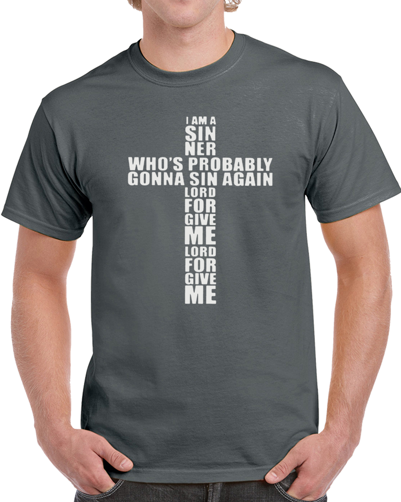I Am A Siner Who's Probably Gonna Sin Again Lord Forgive Me                T Shirt