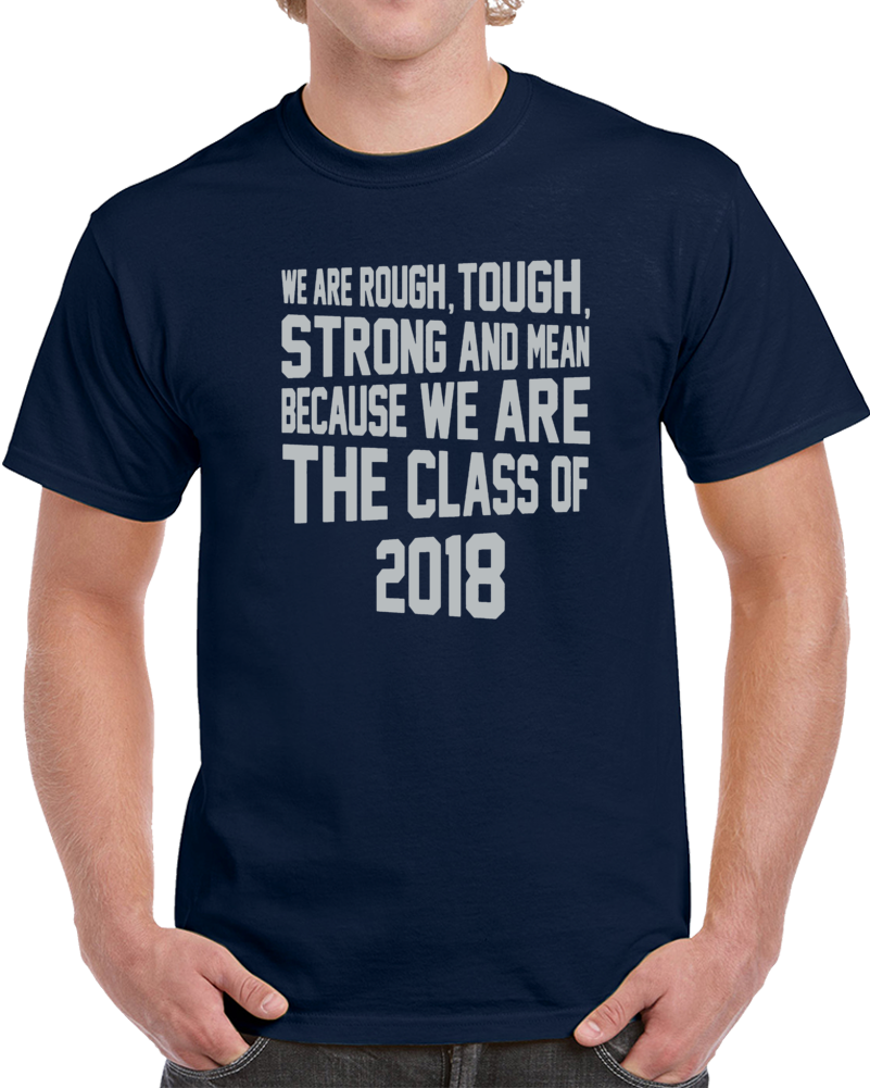 We Are Rough Tough Strong And Mean Because We Are The Class Of 2018  T Shirt