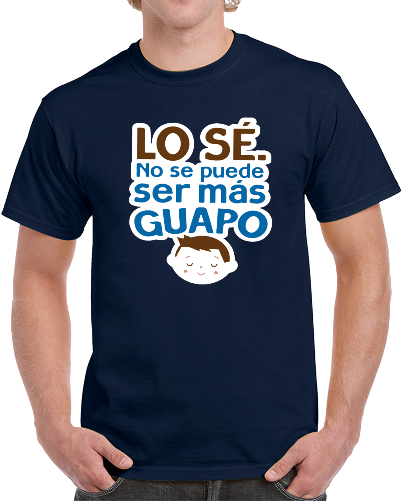 Lo Se No Se Puede Ser Mas Guapo  T Shirt