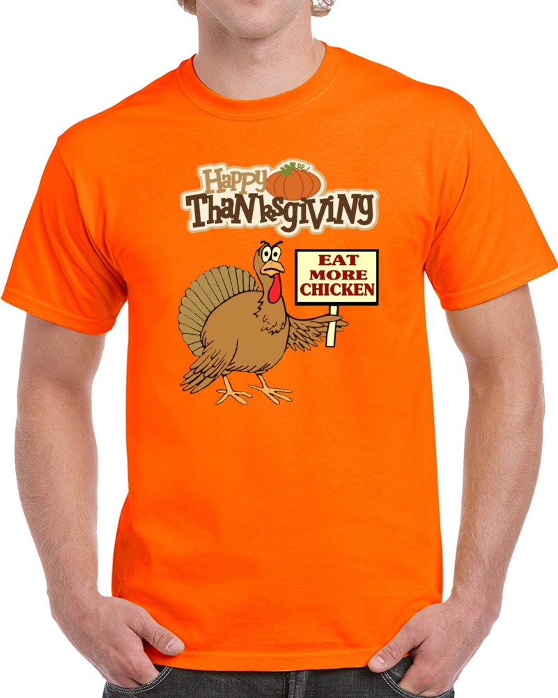 Happy Thansgiving Turkey Eat More Chicken   T Shirt