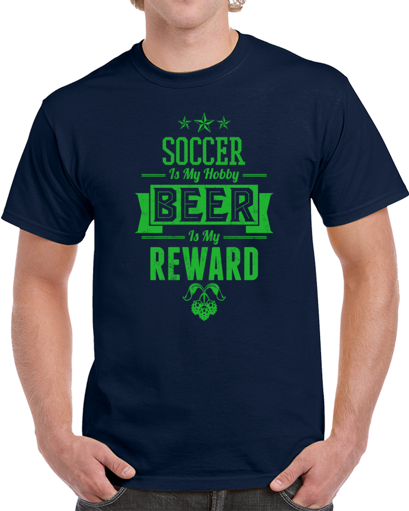 Soccer Is My Hobby Beer Is My Reward  T Shirt