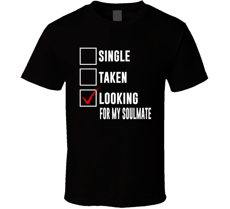 Single Taken Looking For My Soulmate T Shirt