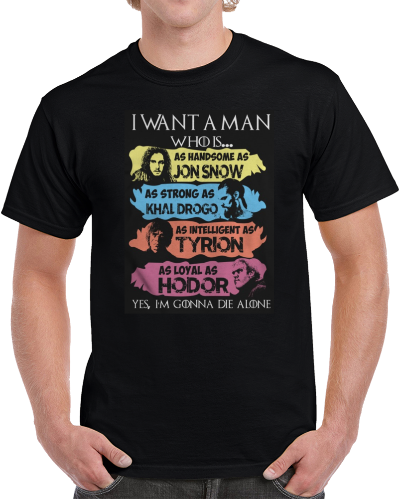 I Want A Man Handsome Jon Snow Strong Khal Drogo Intelligent Tyrion Loyal As Hodor Game Of Thrones  T Shirt