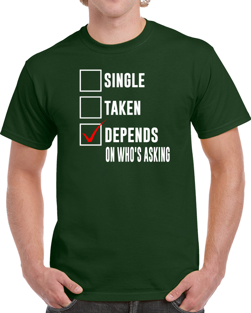 Single Taken Depends Who Is Asking  T Shirt