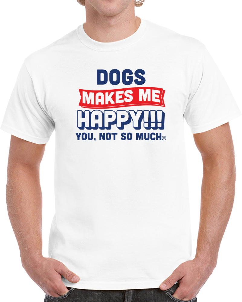 Dogs Make Me Happy You No So Much  T Shirt