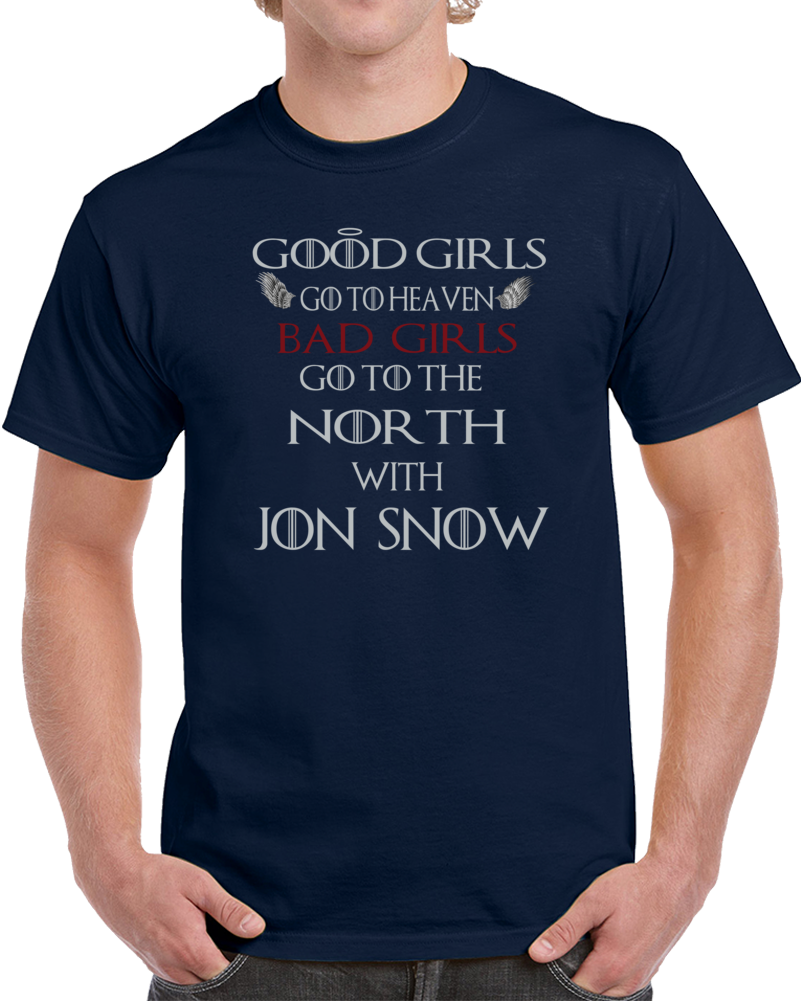 Good Girls Go To Heaven Bad Girls Go To The North With Jon Snow Game Of Thrones T Shirt
