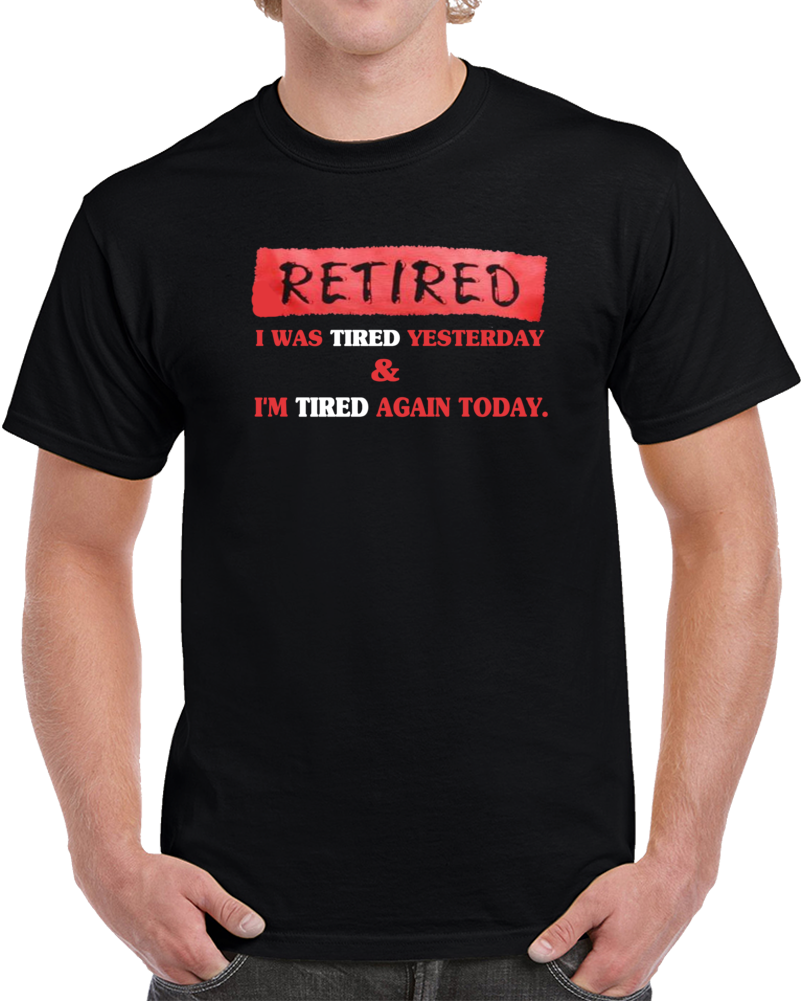 Retired I Was Tired Yesterday & I Am Tired Again Today   T Shirt
