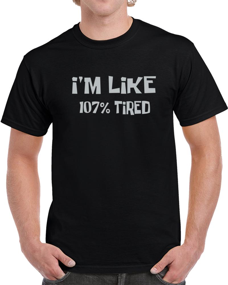 I Am Like 107% Tired  T Shirt