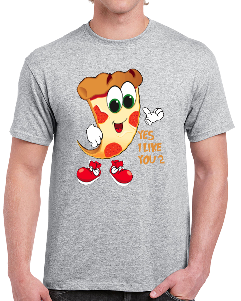 Pizza Yes I Like You Too  T Shirt