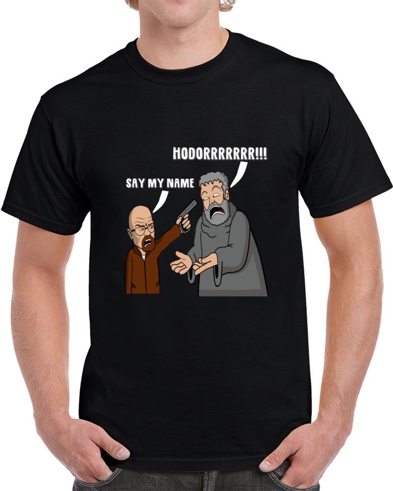 Hodor Game Of Thrones Breaking Bad Say My Name  T Shirt