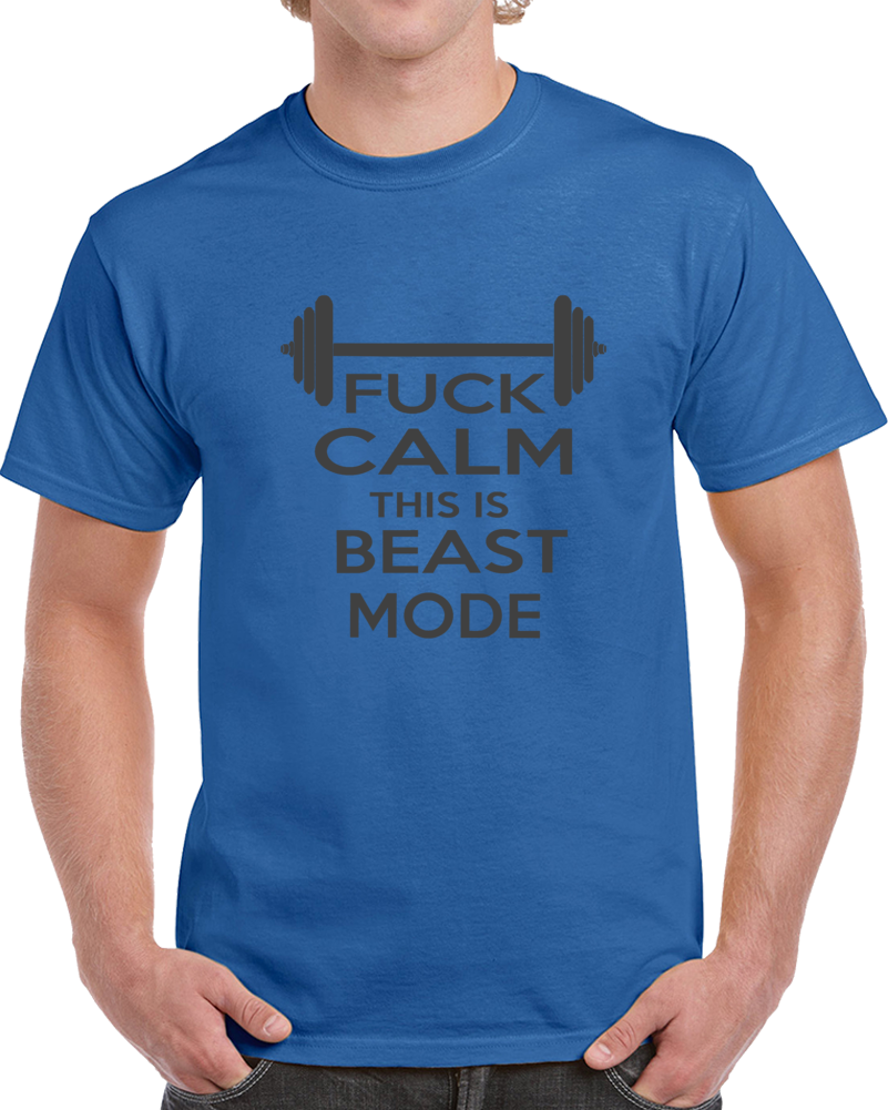 Fuck Calm This Is Beast Mode Gym T Shirt