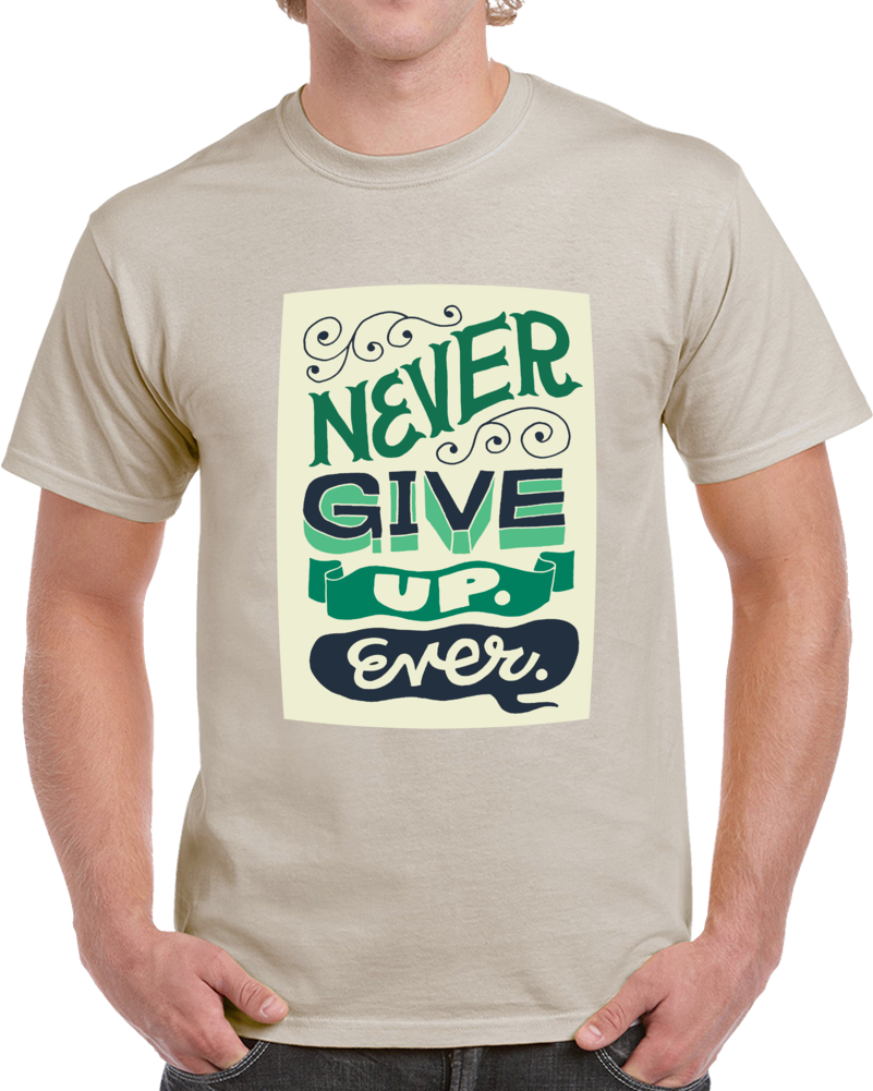 Never Give Up Ever  T Shirt