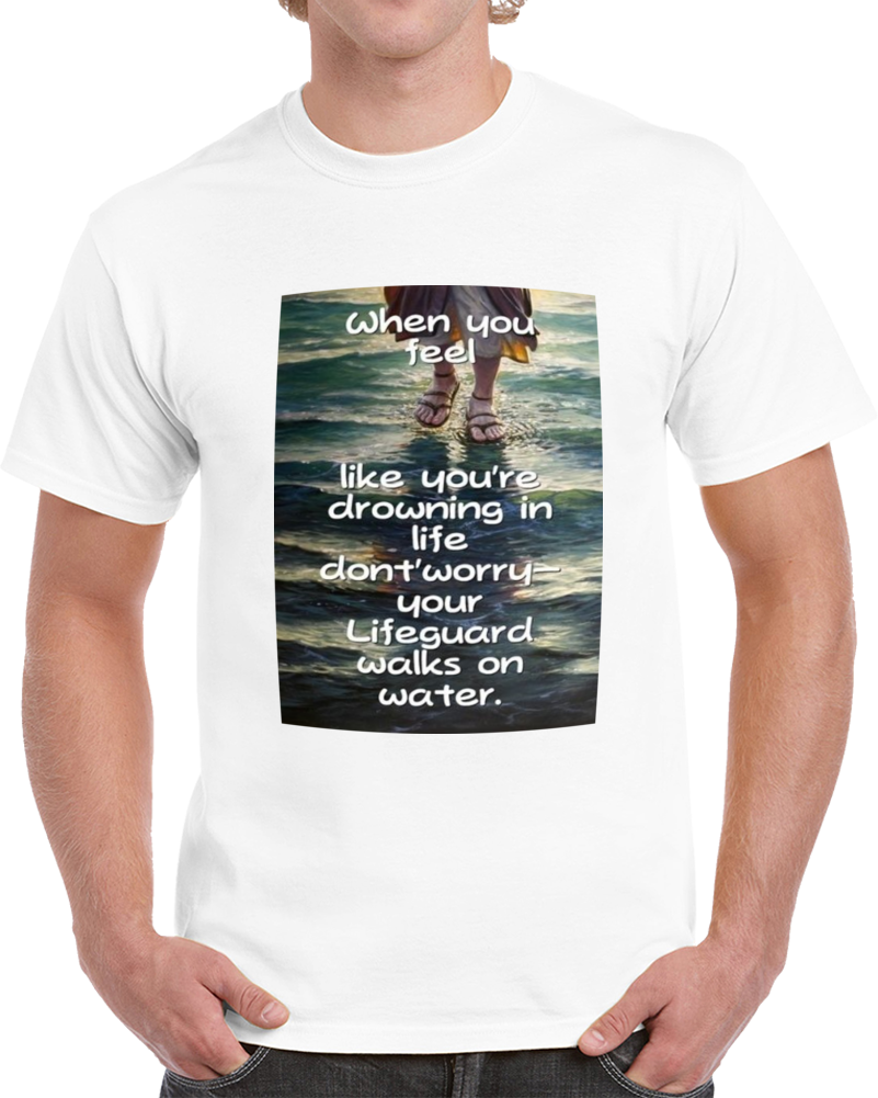 When You Feel Like Your Drowning In Life Dont Worry Your Lifeguard Walks On Water Jesus  T Shirt