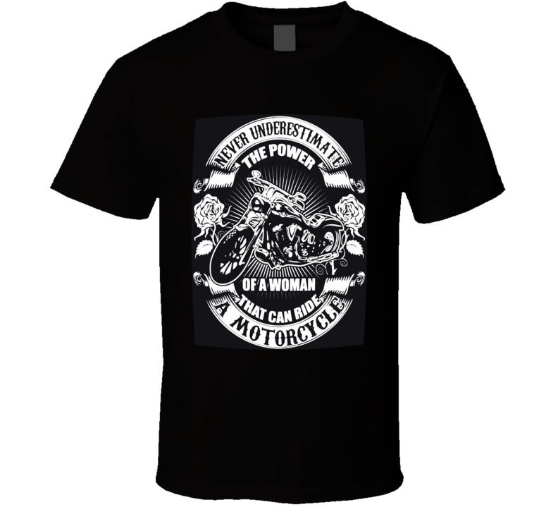 Never Underestimate The Power Of A Woman That Can Ride A Motorcycle  T Shirt