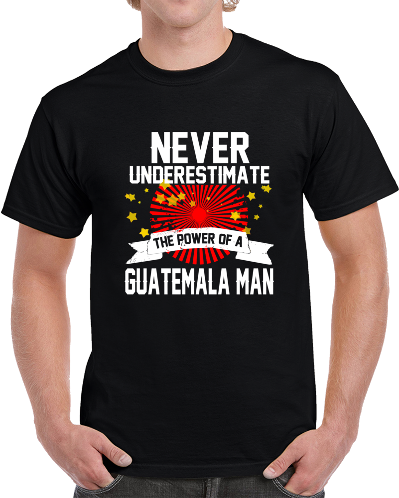 Never Underestimate The Power Of Guatemala Man  T Shirt