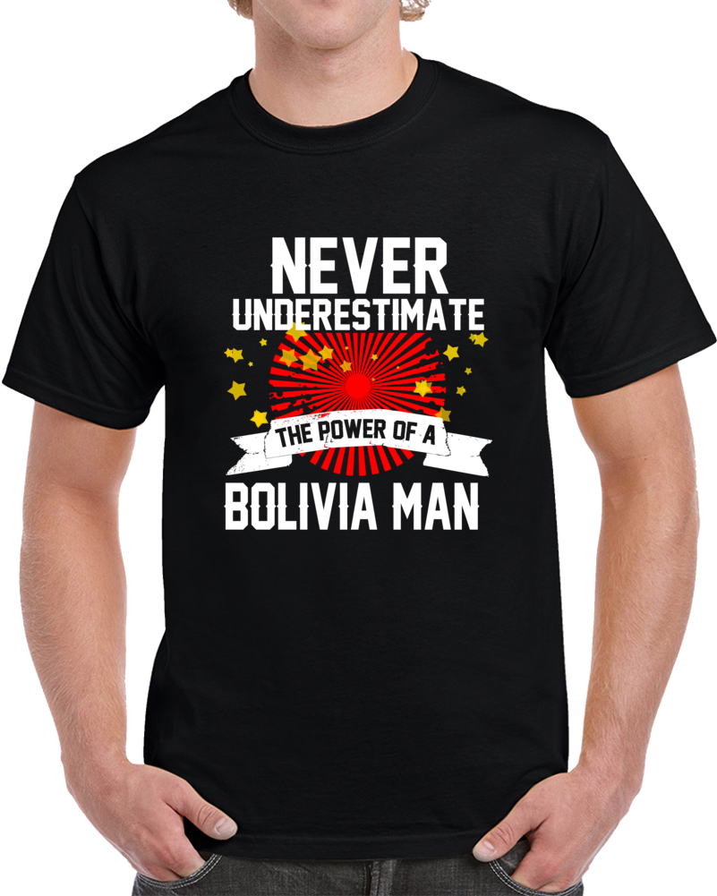 Never Underestimate The Power Of Bolivia Man  T Shirt