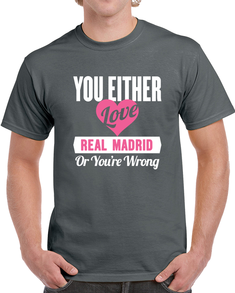 You Either Love Real Madrid Or Your Wrong T Shirt