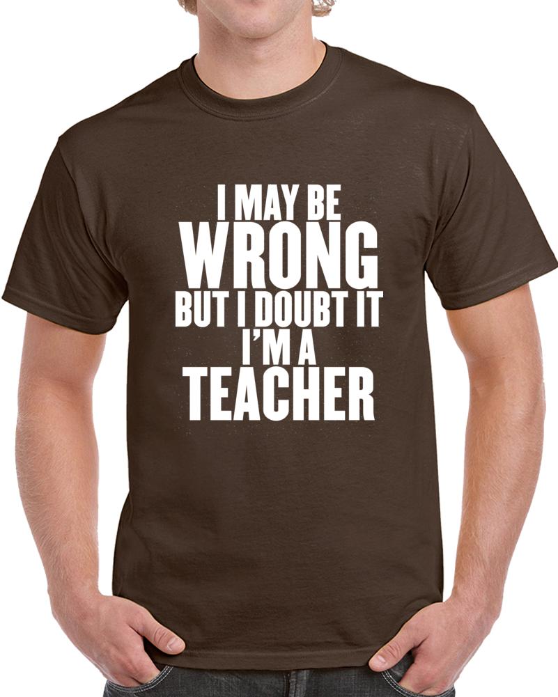 I May Be Wrong But I Doubt It I Am A Teacher   T Shirt