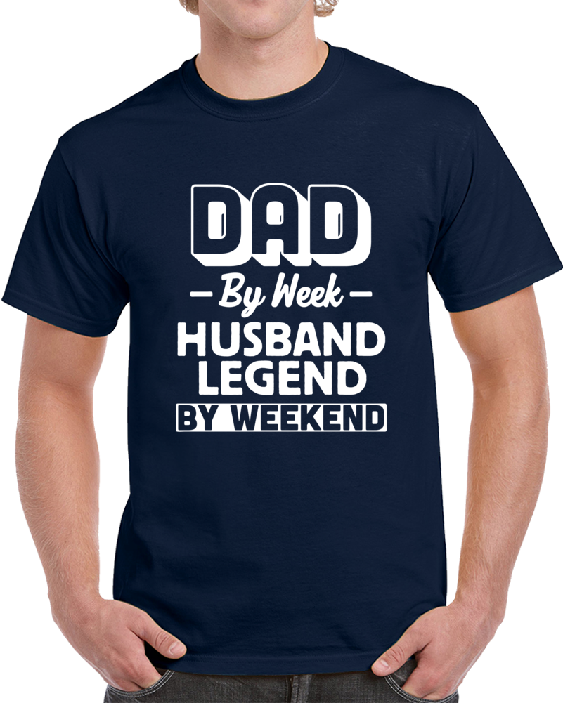 Dad By Week Husband Legend By Weekend  T Shirt