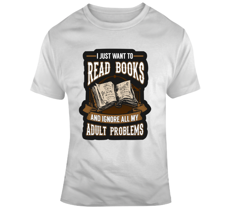 I Just Want To Read Books And Ignore All My Adult Problems  T Shirt