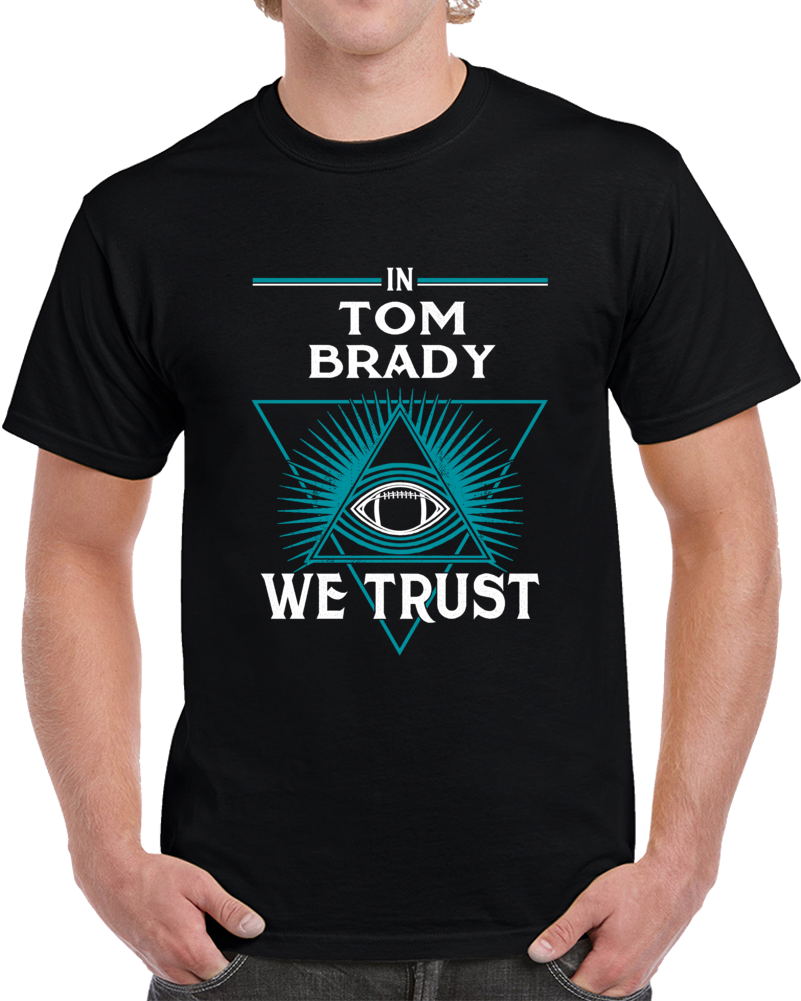 In Tom Brady We Trust  T Shirt