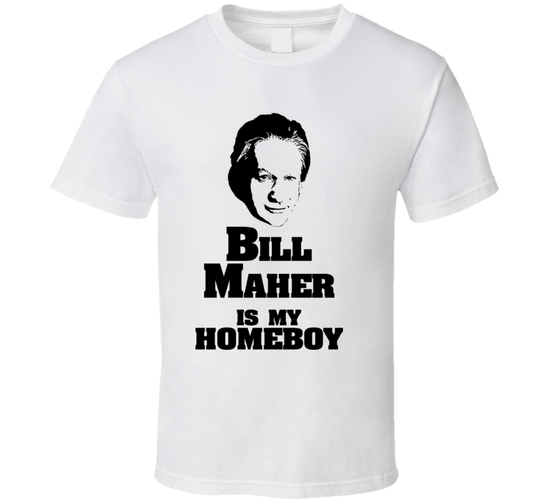 Bill Maher Is My Homeboy Marijuana Real Time T Shirt