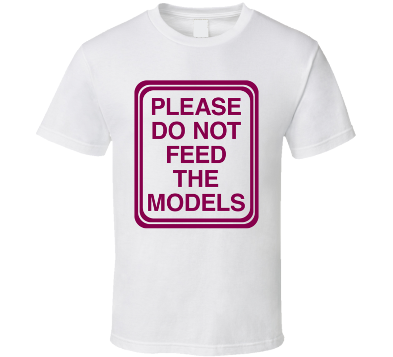 Please Dont Feed The Models T Shirt