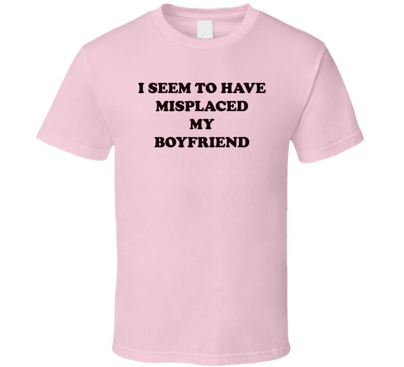 I Seem To Have Misplaced My Boyfriend T Shirt