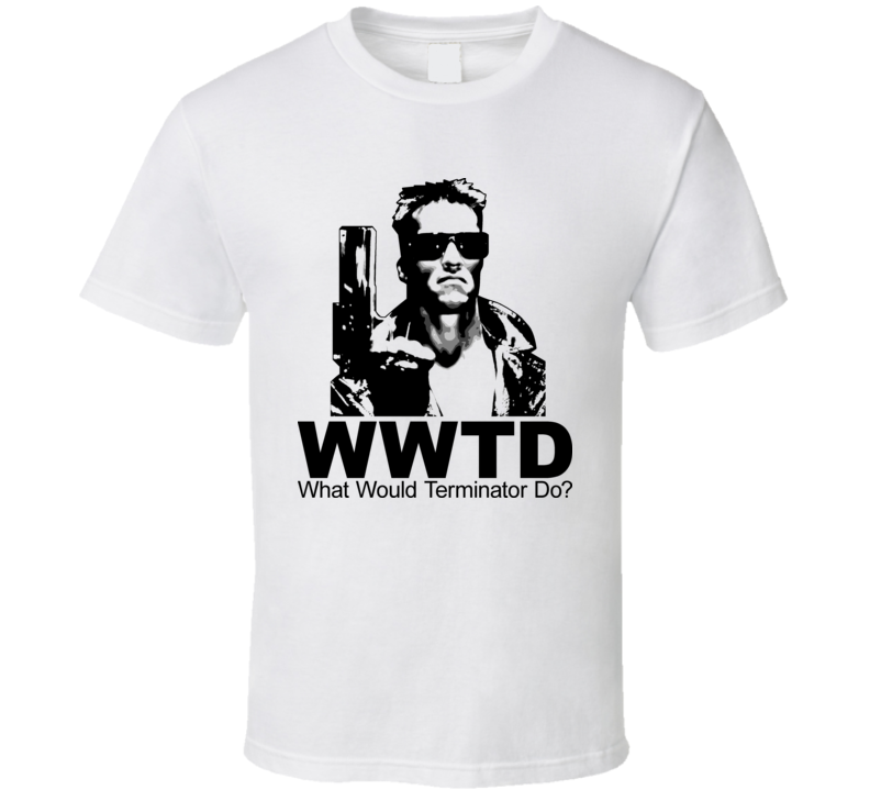What Would Terminator Do T Shirt