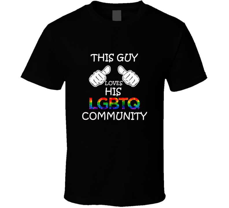This guy loves his LGBTQ community, Support LGBTQ T Shirt